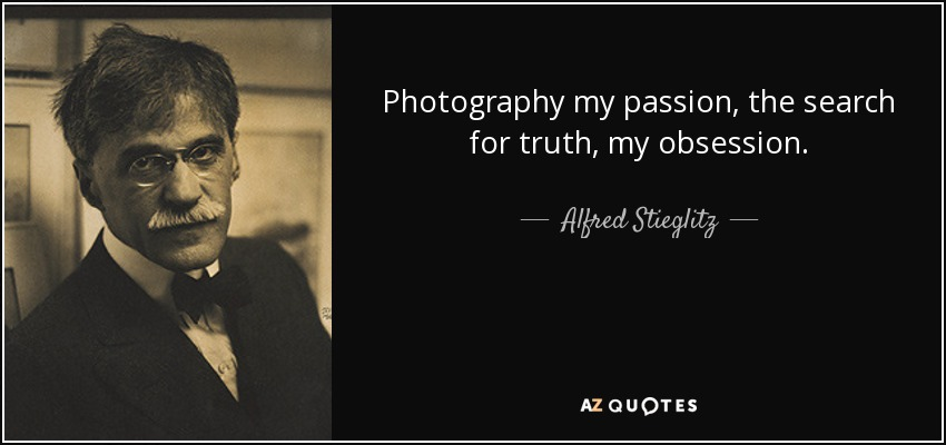 Photography my passion, the search for truth, my obsession. - Alfred Stieglitz