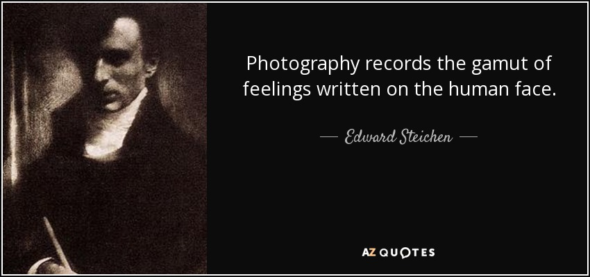 Photography records the gamut of feelings written on the human face. - Edward Steichen