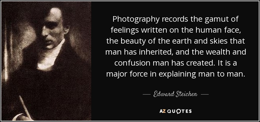 Photography records the gamut of feelings written on the human face, the beauty of the earth and skies that man has inherited, and the wealth and confusion man has created. It is a major force in explaining man to man. - Edward Steichen