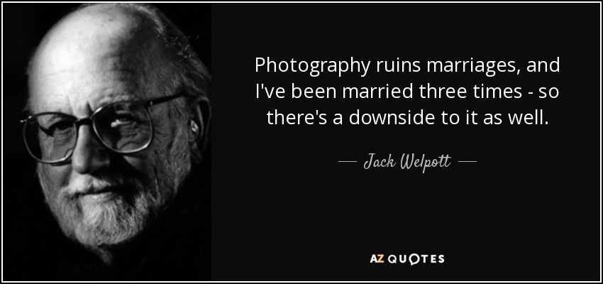 Photography ruins marriages, and I've been married three times - so there's a downside to it as well. - Jack Welpott