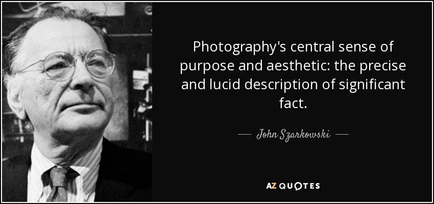 Photography's central sense of purpose and aesthetic: the precise and lucid description of significant fact. - John Szarkowski