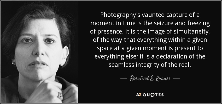 Photography's vaunted capture of a moment in time is the seizure and freezing of presence. It is the image of simultaneity, of the way that everything within a given space at a given moment is present to everything else; it is a declaration of the seamless integrity of the real. - Rosalind E. Krauss