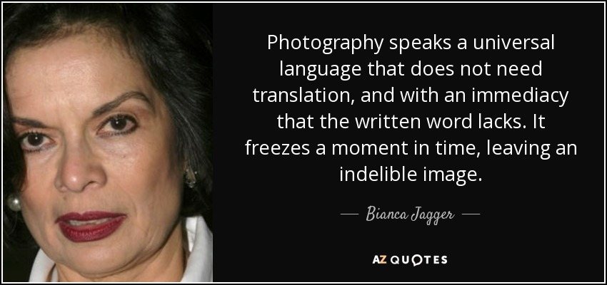 Photography speaks a universal language that does not need translation, and with an immediacy that the written word lacks. It freezes a moment in time, leaving an indelible image. - Bianca Jagger