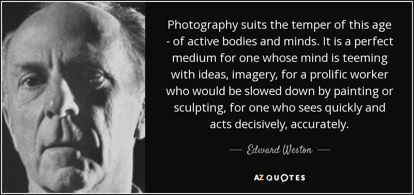 Photography suits the temper of this age - of active bodies and minds. It is a perfect medium for one whose mind is teeming with ideas, imagery, for a prolific worker who would be slowed down by painting or sculpting, for one who sees quickly and acts decisively, accurately. - Edward Weston