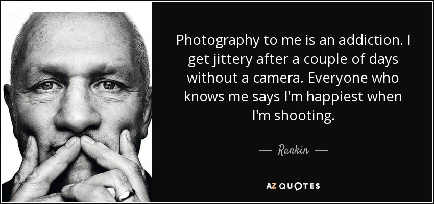 Photography to me is an addiction. I get jittery after a couple of days without a camera. Everyone who knows me says I'm happiest when I'm shooting. - Rankin