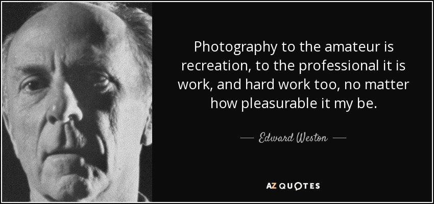 Photography to the amateur is recreation, to the professional it is work, and hard work too, no matter how pleasurable it my be. - Edward Weston