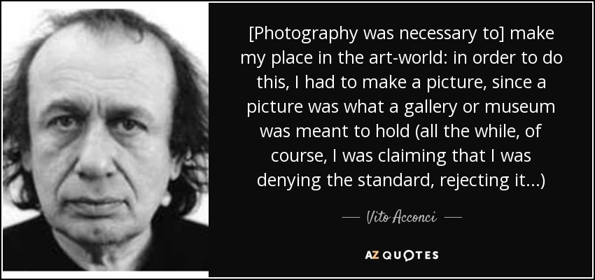 [Photography was necessary to] make my place in the art-world: in order to do this, I had to make a picture, since a picture was what a gallery or museum was meant to hold (all the while, of course, I was claiming that I was denying the standard, rejecting it...) - Vito Acconci
