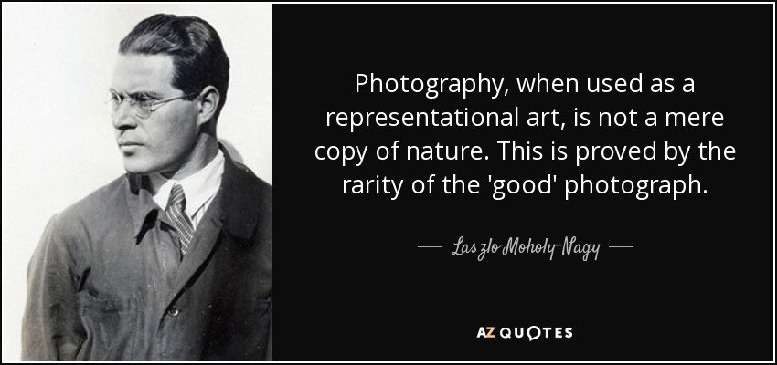 Photography, when used as a representational art, is not a mere copy of nature. This is proved by the rarity of the 'good' photograph. - Laszlo Moholy-Nagy