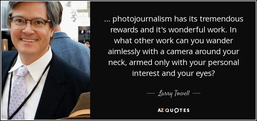 ... photojournalism has its tremendous rewards and it's wonderful work. In what other work can you wander aimlessly with a camera around your neck, armed only with your personal interest and your eyes? - Larry Towell