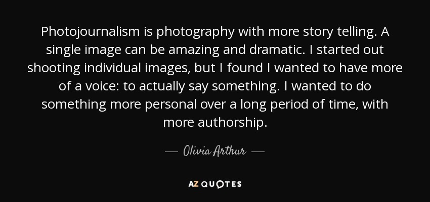 Photojournalism is photography with more story telling. A single image can be amazing and dramatic. I started out shooting individual images, but I found I wanted to have more of a voice: to actually say something. I wanted to do something more personal over a long period of time, with more authorship. - Olivia Arthur