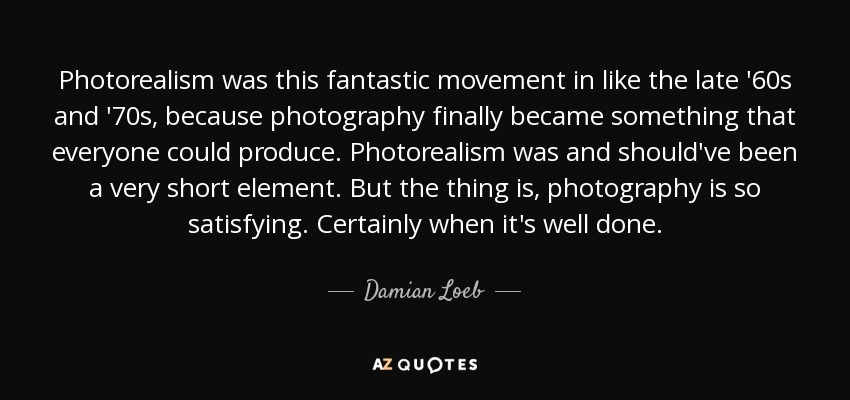 Photorealism was this fantastic movement in like the late '60s and '70s, because photography finally became something that everyone could produce. Photorealism was and should've been a very short element. But the thing is, photography is so satisfying. Certainly when it's well done. - Damian Loeb