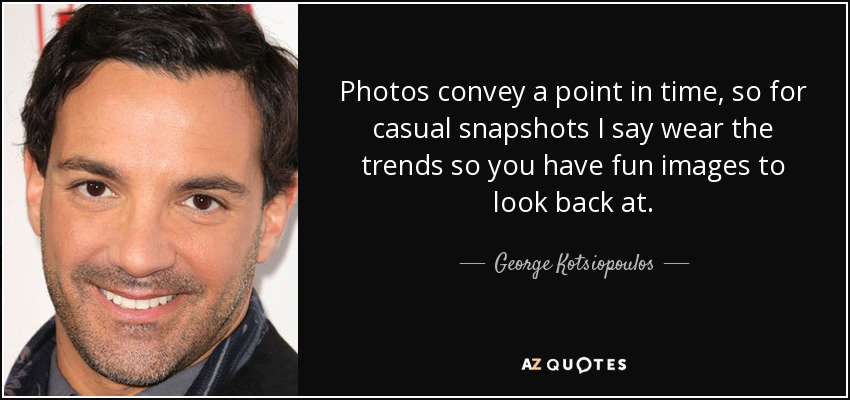Photos convey a point in time, so for casual snapshots I say wear the trends so you have fun images to look back at. - George Kotsiopoulos