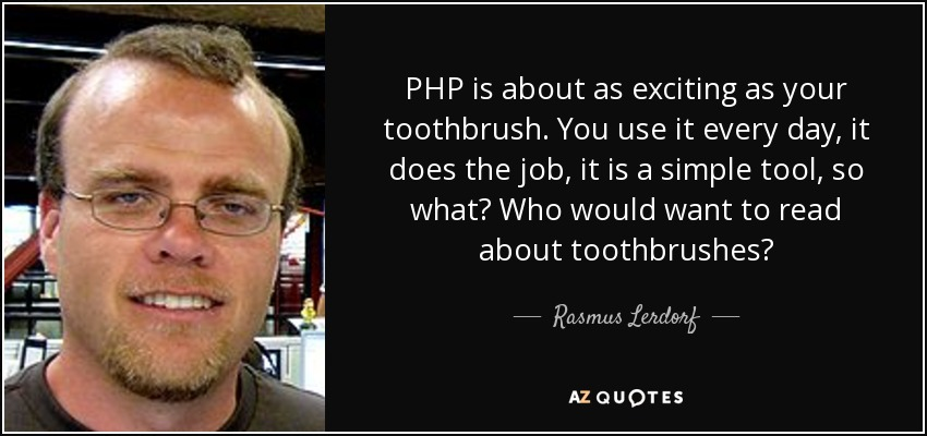 PHP is about as exciting as your toothbrush. You use it every day, it does the job, it is a simple tool, so what? Who would want to read about toothbrushes? - Rasmus Lerdorf