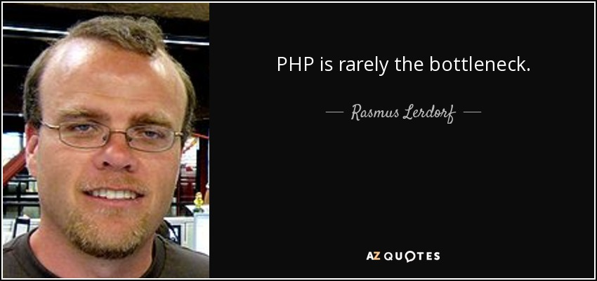 PHP is rarely the bottleneck. - Rasmus Lerdorf
