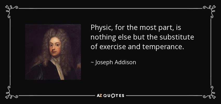 Physic, for the most part, is nothing else but the substitute of exercise and temperance. - Joseph Addison