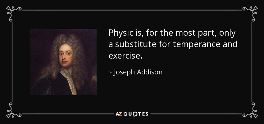 Physic is, for the most part, only a substitute for temperance and exercise. - Joseph Addison