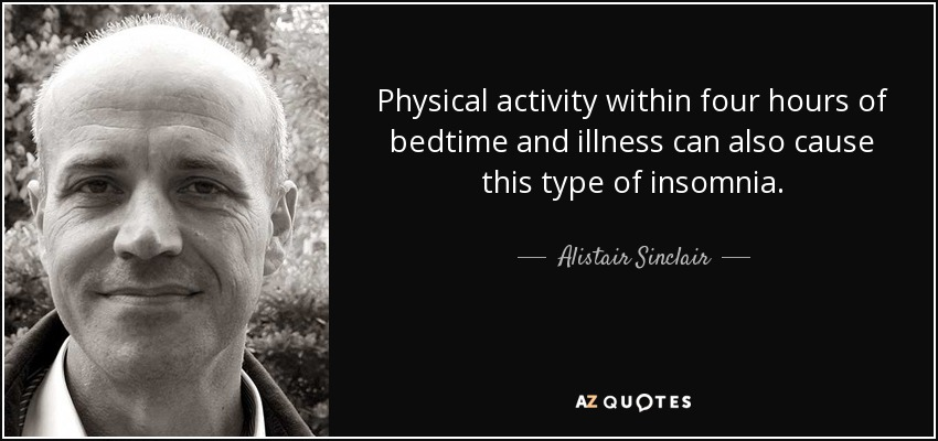 Physical activity within four hours of bedtime and illness can also cause this type of insomnia. - Alistair Sinclair