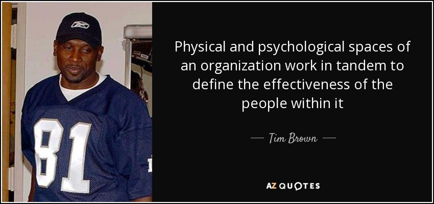 Physical and psychological spaces of an organization work in tandem to define the effectiveness of the people within it - Tim Brown