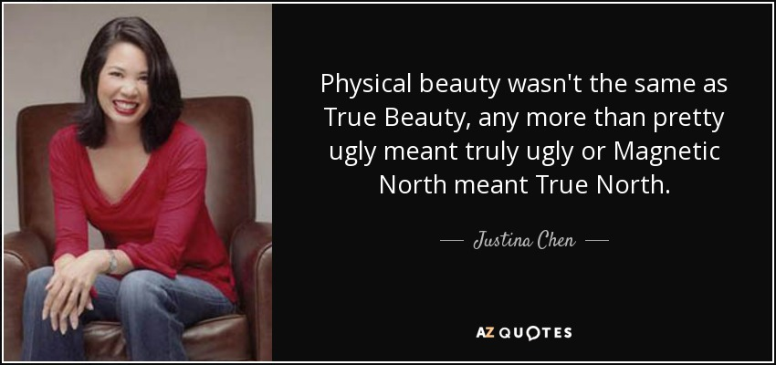Physical beauty wasn't the same as True Beauty, any more than pretty ugly meant truly ugly or Magnetic North meant True North. - Justina Chen