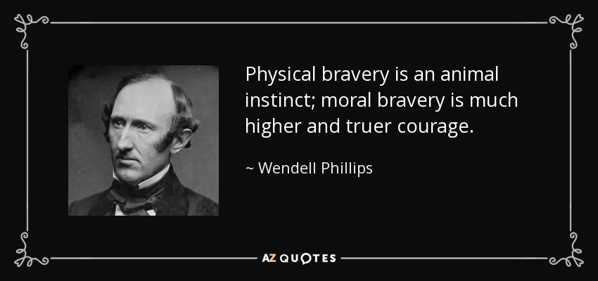 Physical bravery is an animal instinct; moral bravery is much higher and truer courage. - Wendell Phillips
