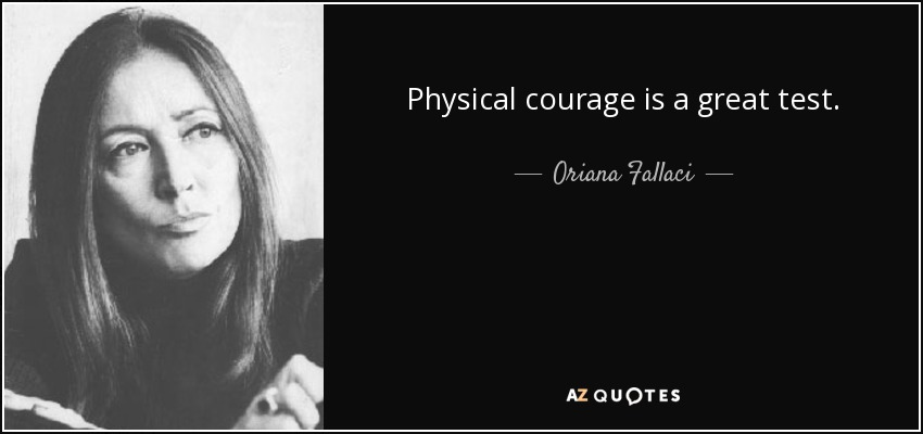 Physical courage is a great test. - Oriana Fallaci