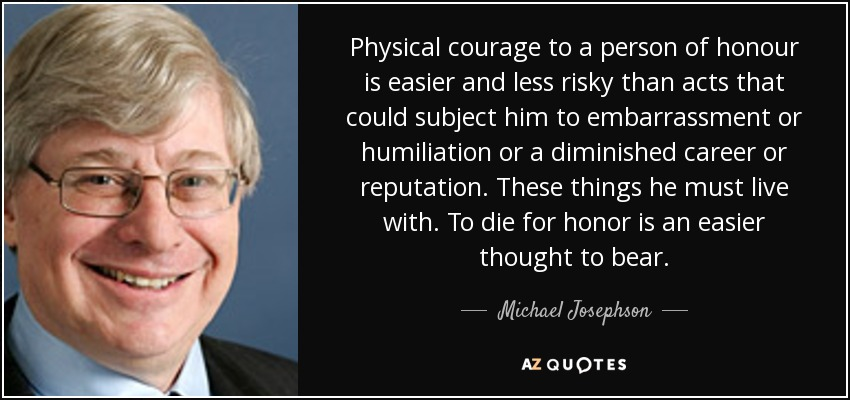 Physical courage to a person of honour is easier and less risky than acts that could subject him to embarrassment or humiliation or a diminished career or reputation. These things he must live with. To die for honor is an easier thought to bear. - Michael Josephson