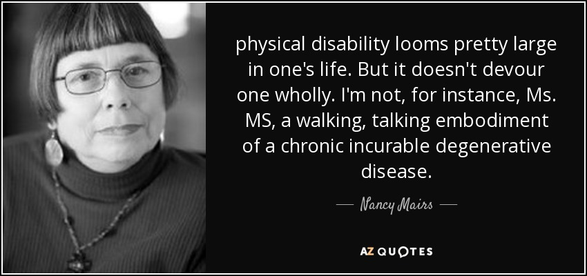 nancy mairs quote physical disability looms pretty large in one s  physical disability looms pretty large in one s life but it doesn t devour one