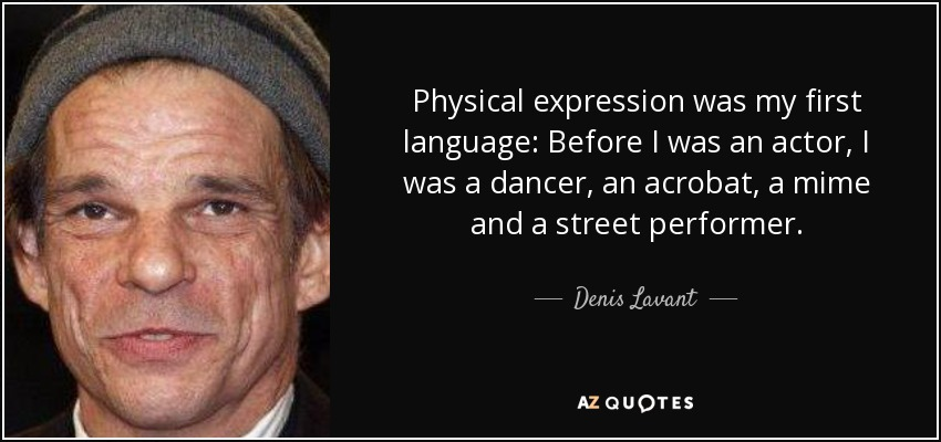 Physical expression was my first language: Before I was an actor, I was a dancer, an acrobat, a mime and a street performer. - Denis Lavant