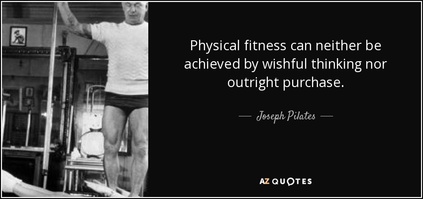 Physical fitness can neither be achieved by wishful thinking nor outright purchase. - Joseph Pilates