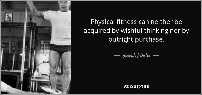 Physical fitness can neither be acquired by wishful thinking nor by outright purchase. - Joseph Pilates