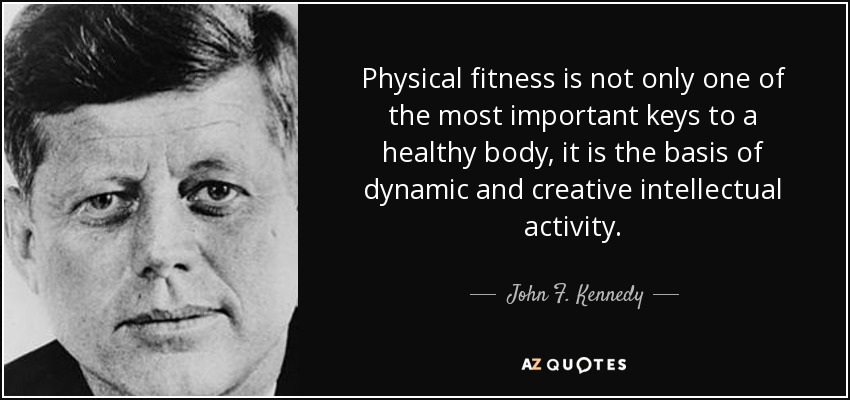 Physical fitness is not only one of the most important keys to a healthy body, it is the basis of dynamic and creative intellectual activity. - John F. Kennedy