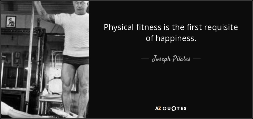 Physical fitness is the first requisite of happiness. - Joseph Pilates