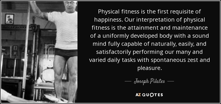 Physical fitness is the first requisite of happiness. Our interpretation of physical fitness is the attainment and maintenance of a uniformly developed body with a sound mind fully capable of naturally, easily, and satisfactorily performing our many and varied daily tasks with spontaneous zest and pleasure. - Joseph Pilates