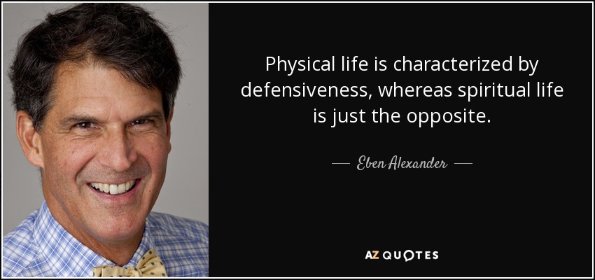 Physical life is characterized by defensiveness, whereas spiritual life is just the opposite. - Eben Alexander