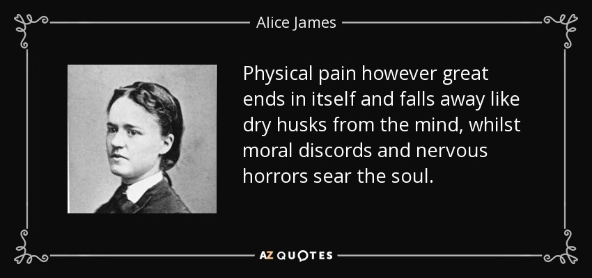 Physical pain however great ends in itself and falls away like dry husks from the mind, whilst moral discords and nervous horrors sear the soul. - Alice James