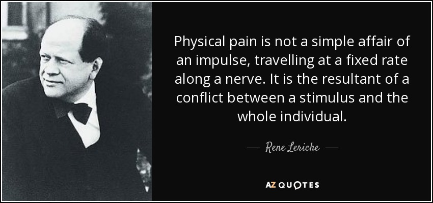 Physical pain is not a simple affair of an impulse, travelling at a fixed rate along a nerve. It is the resultant of a conflict between a stimulus and the whole individual. - Rene Leriche