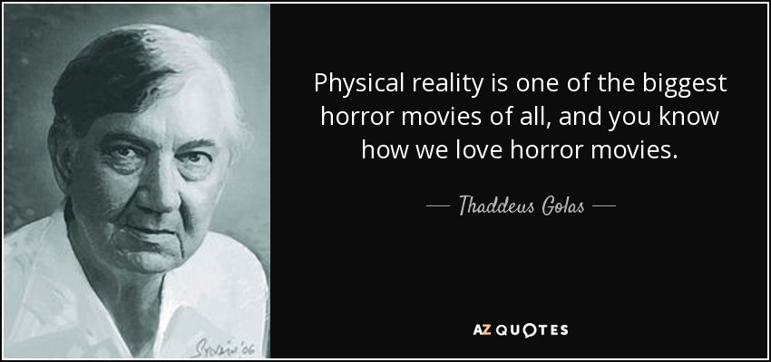 Physical reality is one of the biggest horror movies of all, and you know how we love horror movies. - Thaddeus Golas