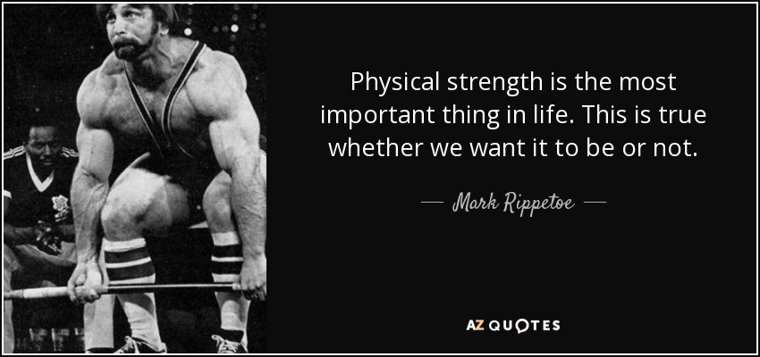 Physical strength is the most important thing in life. This is true whether we want it to be or not. - Mark Rippetoe