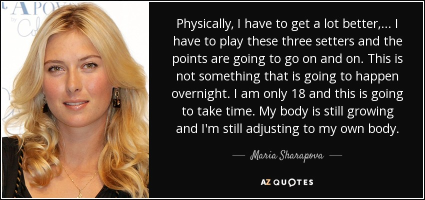 Physically, I have to get a lot better, ... I have to play these three setters and the points are going to go on and on. This is not something that is going to happen overnight. I am only 18 and this is going to take time. My body is still growing and I'm still adjusting to my own body. - Maria Sharapova