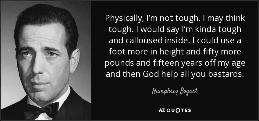 Physically, I'm not tough. I may think tough. I would say I'm kinda tough and calloused inside. I could use a foot more in height and fifty more pounds and fifteen years off my age and then God help all you bastards. - Humphrey Bogart
