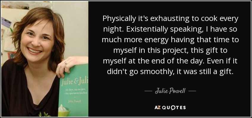 Physically it's exhausting to cook every night. Existentially speaking, I have so much more energy having that time to myself in this project, this gift to myself at the end of the day. Even if it didn't go smoothly, it was still a gift. - Julie Powell