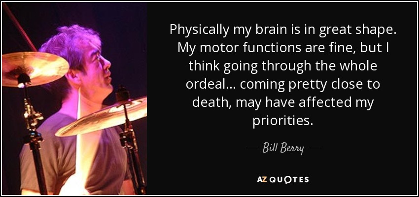 Physically my brain is in great shape. My motor functions are fine, but I think going through the whole ordeal... coming pretty close to death, may have affected my priorities. - Bill Berry
