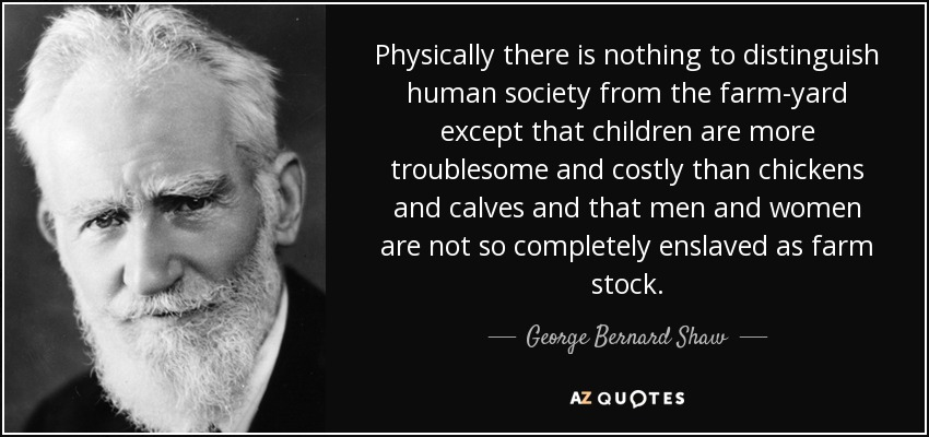Physically there is nothing to distinguish human society from the farm-yard except that children are more troublesome and costly than chickens and calves and that men and women are not so completely enslaved as farm stock. - George Bernard Shaw