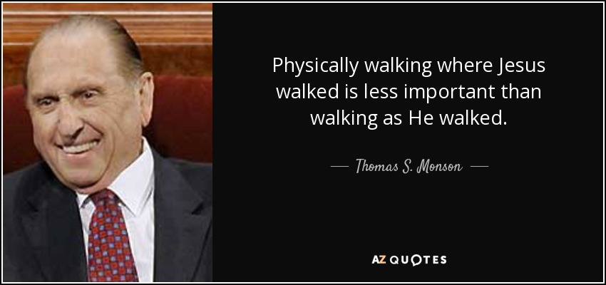 Physically walking where Jesus walked is less important than walking as He walked. - Thomas S. Monson