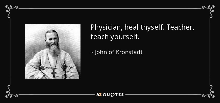 Physician, heal thyself. Teacher, teach yourself. - John of Kronstadt