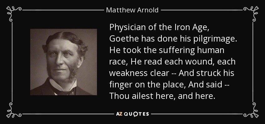 Physician of the Iron Age, Goethe has done his pilgrimage. He took the suffering human race, He read each wound, each weakness clear -- And struck his finger on the place, And said -- Thou ailest here, and here. - Matthew Arnold