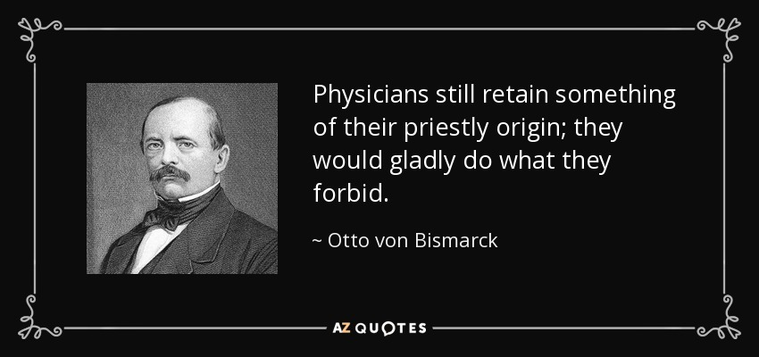 Physicians still retain something of their priestly origin; they would gladly do what they forbid. - Otto von Bismarck