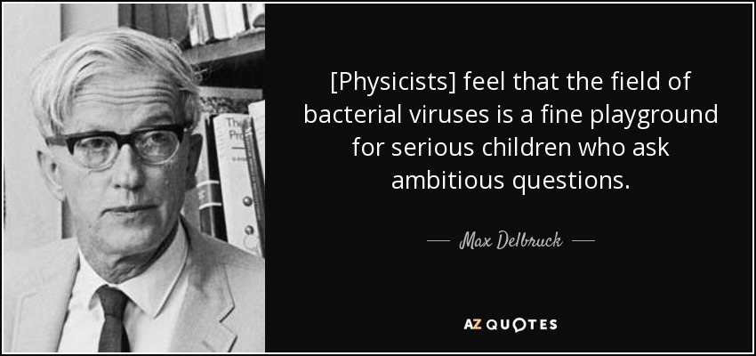 [Physicists] feel that the field of bacterial viruses is a fine playground for serious children who ask ambitious questions. - Max Delbruck