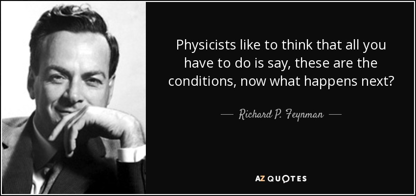 Physicists like to think that all you have to do is say, these are the conditions, now what happens next? - Richard P. Feynman