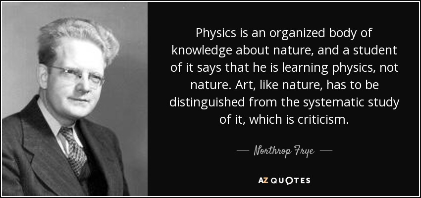 Physics is an organized body of knowledge about nature, and a student of it says that he is learning physics, not nature. Art, like nature, has to be distinguished from the systematic study of it, which is criticism. - Northrop Frye